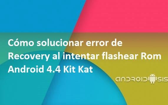 Solución al error desde Recovery al intentar flashear una Rom Android 4.4 Kit Kat